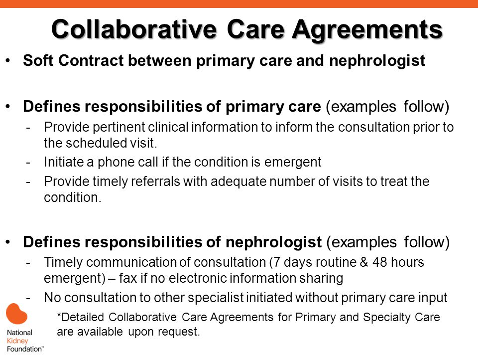 Collaborative Care Agreements Soft Contract between primary care and nephrologist Defines responsibilities of primary care (examples follow) -Provide pertinent clinical information to inform the consultation prior to the scheduled visit.