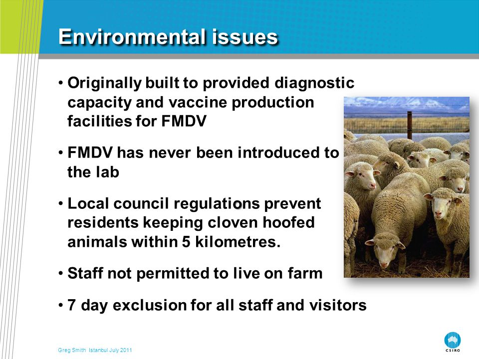 Environmental issues Originally built to provided diagnostic capacity and vaccine production facilities for FMDV FMDV has never been introduced to the lab oLocal council regulations prevent residents keeping cloven hoofed animals within 5 kilometres.