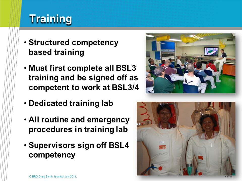Training Structured competency based training Must first complete all BSL3 training and be signed off as competent to work at BSL3/4 Dedicated training lab All routine and emergency procedures in training lab Supervisors sign off BSL4 competency CSIRO Greg Smith Istanbul July 2011.