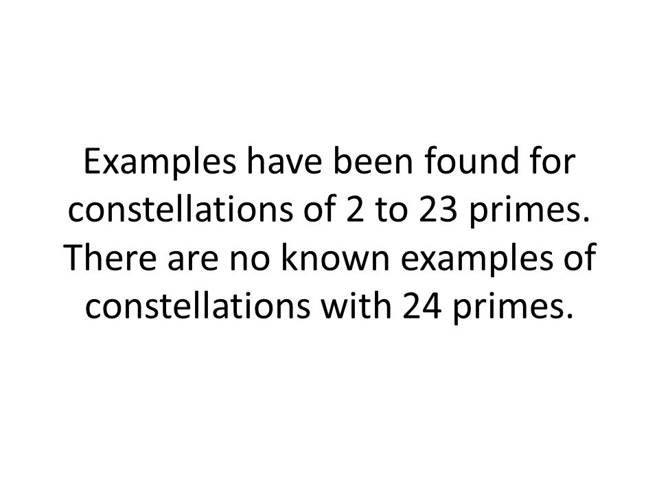 Examples have been found for constellations of 2 to 23 primes.