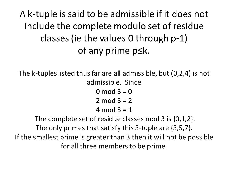 A k-tuple is said to be admissible if it does not include the complete modulo set of residue classes (ie the values 0 through p-1) of any prime p≤k.