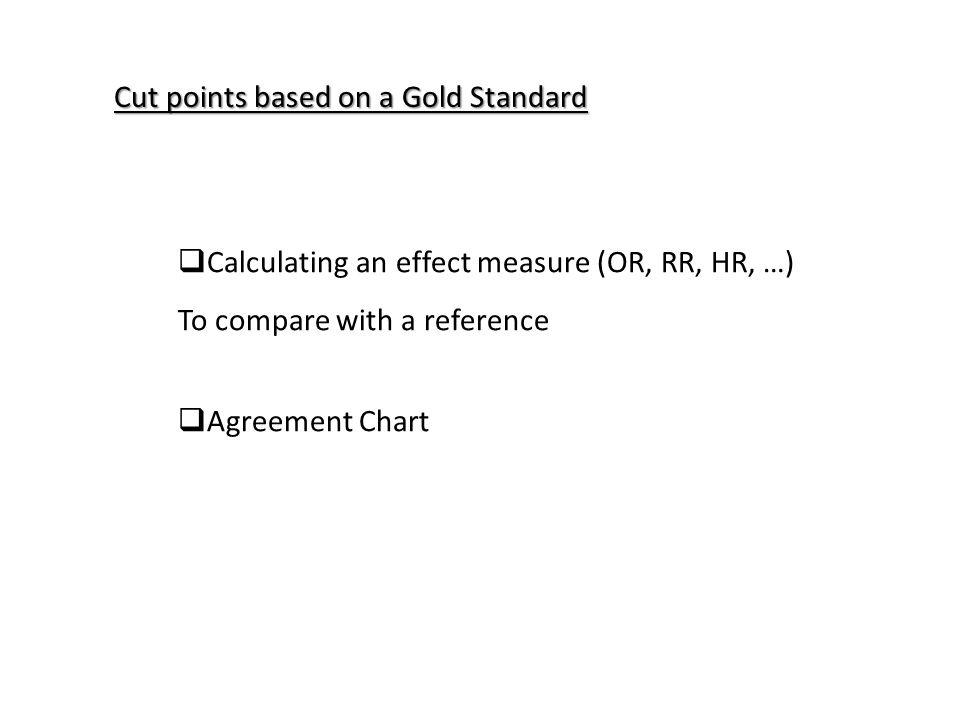  Calculating an effect measure (OR, RR, HR, …) To compare with a reference  Agreement Chart Cut points based on a Gold Standard
