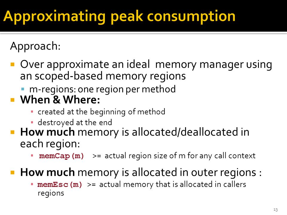 Approach:  Over approximate an ideal memory manager using an scoped-based memory regions  m-regions: one region per method  When & Where: ▪ created at the beginning of method ▪ destroyed at the end  How much memory is allocated/deallocated in each region: ▪ memCap(m) >= actual region size of m for any call context  How much memory is allocated in outer regions : ▪ memEsc(m) >= actual memory that is allocated in callers regions 13