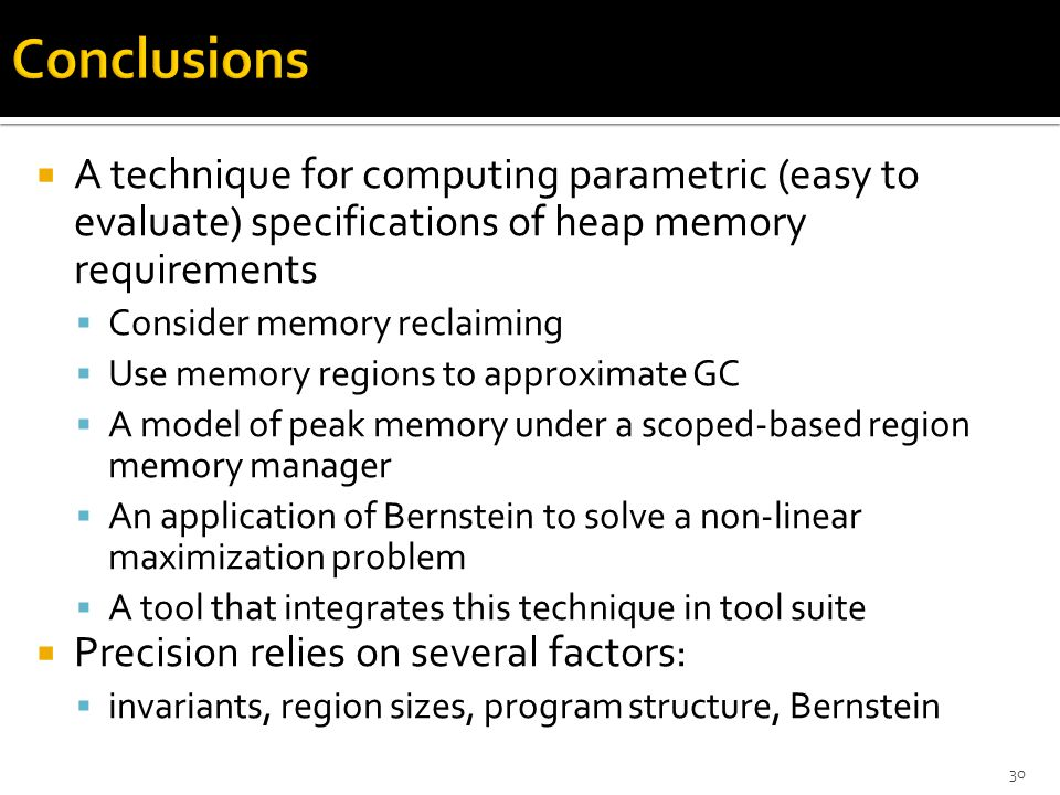  A technique for computing parametric (easy to evaluate) specifications of heap memory requirements  Consider memory reclaiming  Use memory regions to approximate GC  A model of peak memory under a scoped-based region memory manager  An application of Bernstein to solve a non-linear maximization problem  A tool that integrates this technique in tool suite  Precision relies on several factors:  invariants, region sizes, program structure, Bernstein 30
