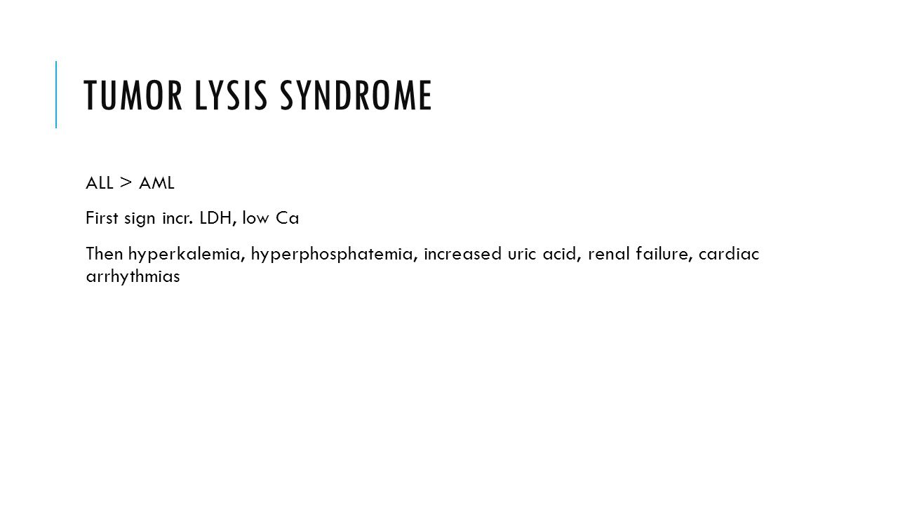 TUMOR LYSIS SYNDROME ALL > AML First sign incr. LDH, low Ca Then hyperkalemia, hyperphosphatemia, increased uric acid, renal failure, cardiac arrhythm