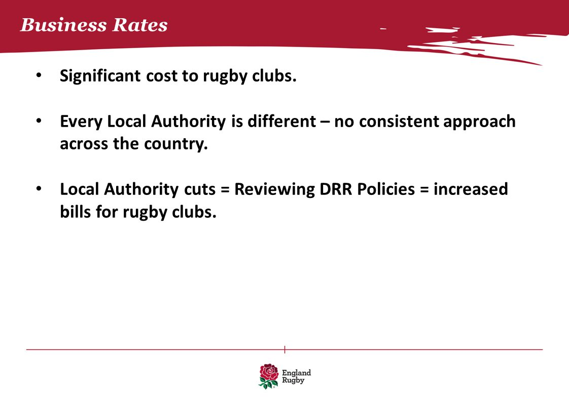 Business Rates Significant cost to rugby clubs. Every Local Authority is different – no consistent approach across the country. Local Authority cuts =