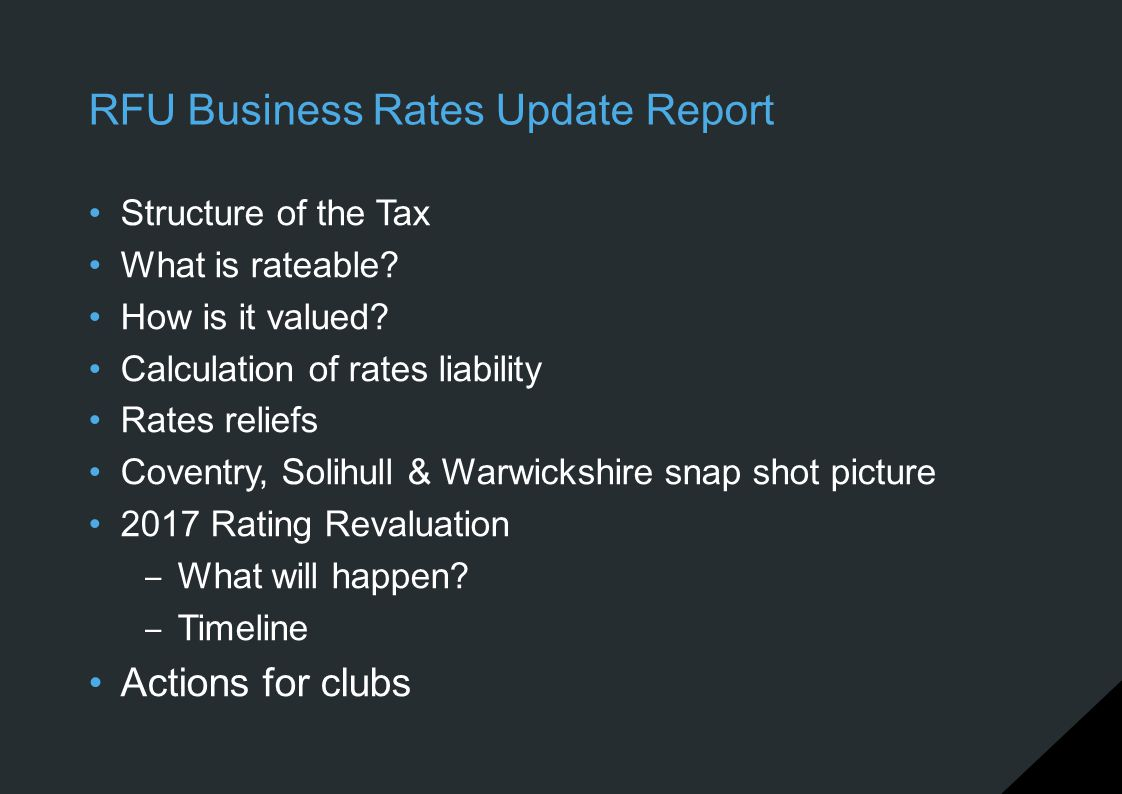 RFU Business Rates Update Report Structure of the Tax What is rateable? How is it valued? Calculation of rates liability Rates reliefs Coventry, Solih