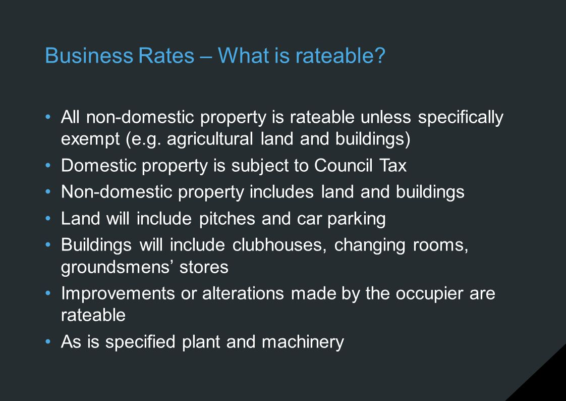 Business Rates – What is rateable? All non-domestic property is rateable unless specifically exempt (e.g. agricultural land and buildings) Domestic pr