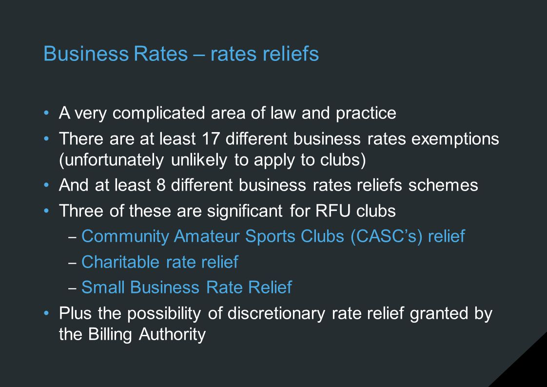 Business Rates – rates reliefs A very complicated area of law and practice There are at least 17 different business rates exemptions (unfortunately un