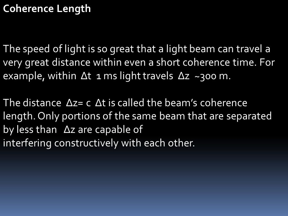 Coherence Length The speed of light is so great that a light beam can travel a very great distance within even a short coherence time. For example, wi