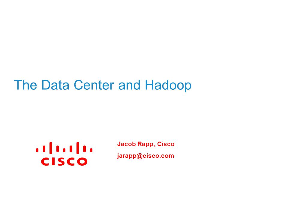 The Data Center and Hadoop Jacob Rapp, Cisco jarapp@cisco.com