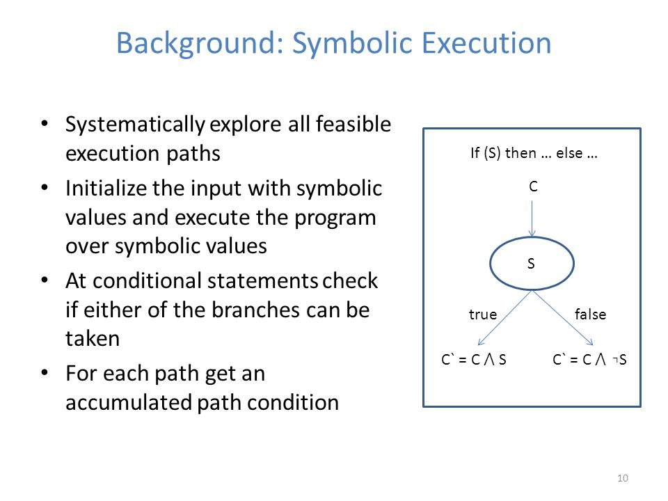 Background: Symbolic Execution 10 Systematically explore all feasible execution paths Initialize the input with symbolic values and execute the program over symbolic values At conditional statements check if either of the branches can be taken For each path get an accumulated path condition C` = C ⋀ SC` = C ⋀ ⌝ S S truefalse C If (S) then … else …