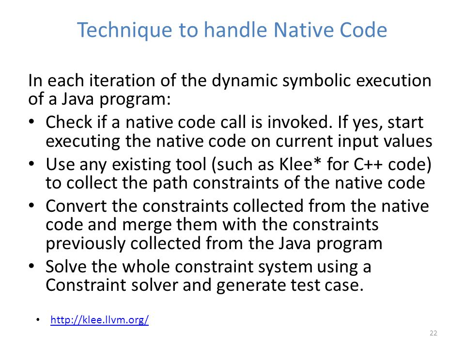 Technique to handle Native Code 22 In each iteration of the dynamic symbolic execution of a Java program: Check if a native code call is invoked.