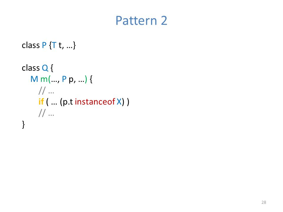 Pattern 2 28 class P {T t, …} class Q { M m(…, P p, …) { // … if ( … (p.t instanceof X) ) // … }
