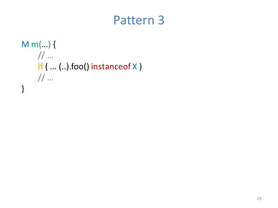Pattern 3 29 M m(…) { // … if ( … (..).foo() instanceof X ) // … }