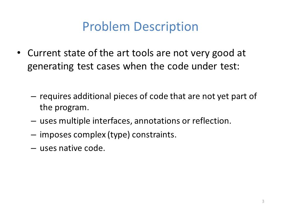Problem Description Current state of the art tools are not very good at generating test cases when the code under test: – requires additional pieces of code that are not yet part of the program.