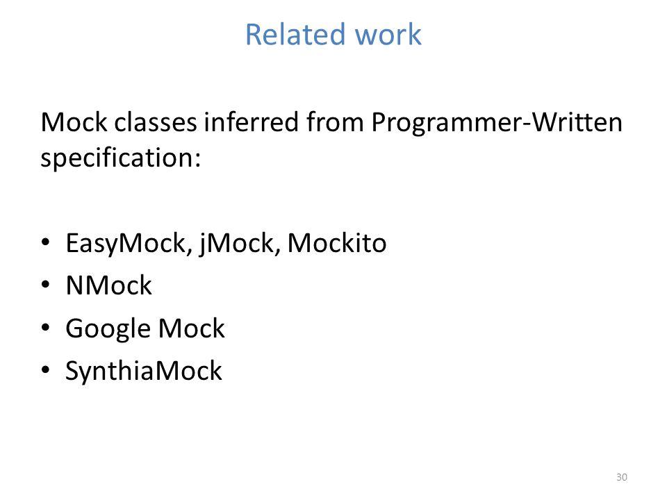 Related work 30 Mock classes inferred from Programmer-Written specification: EasyMock, jMock, Mockito NMock Google Mock SynthiaMock