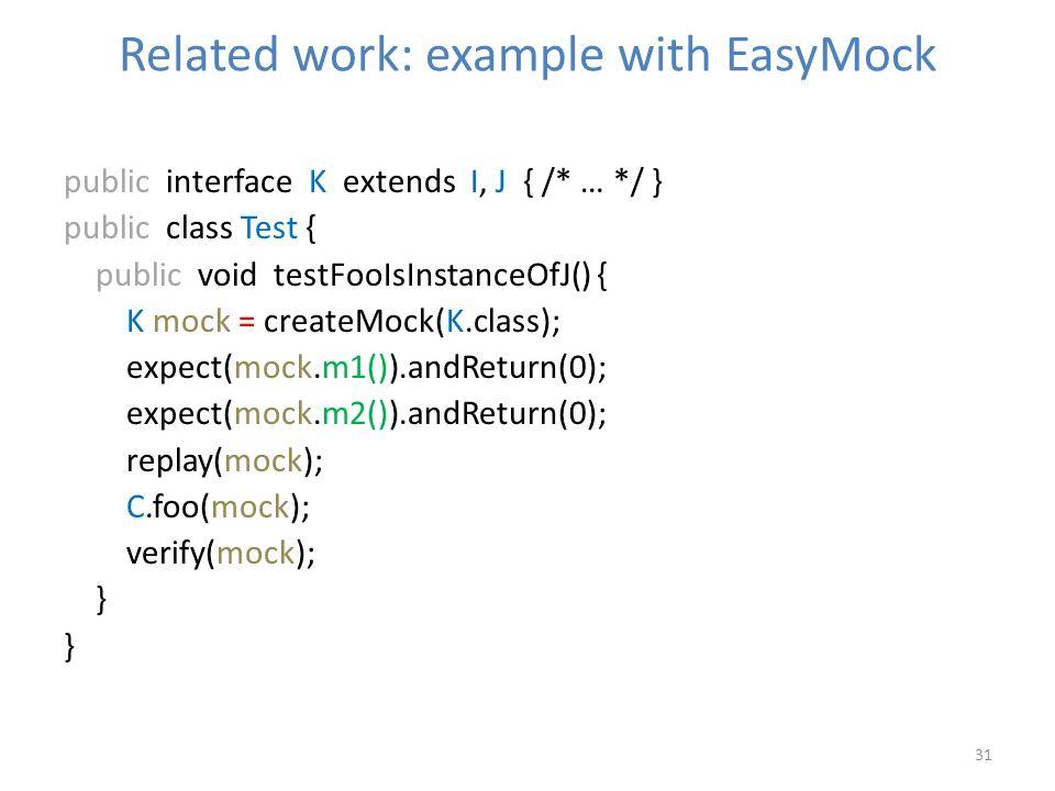 Related work: example with EasyMock 31 public interface K extends I, J { /* … */ } public class Test { public void testFooIsInstanceOfJ() { K mock = createMock(K.class); expect(mock.m1()).andReturn(0); expect(mock.m2()).andReturn(0); replay(mock); C.foo(mock); verify(mock); }