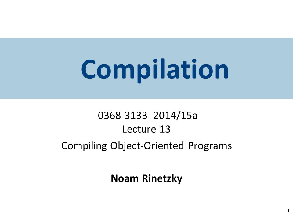 Compilation /15a Lecture 13 Compiling Object-Oriented Programs Noam Rinetzky 1