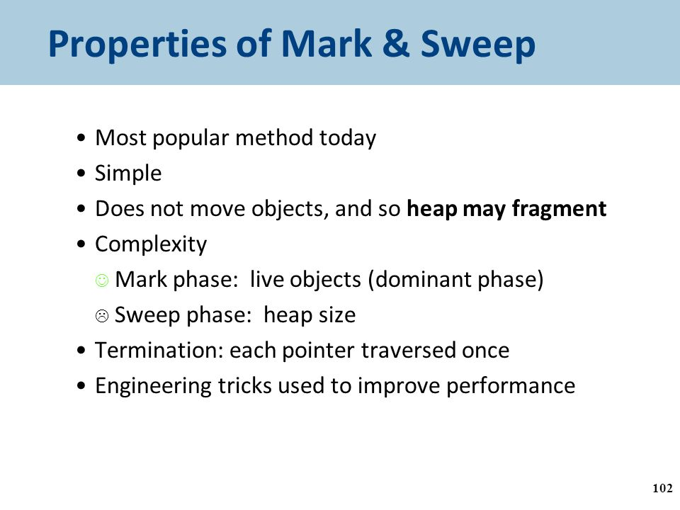 Properties of Mark & Sweep Most popular method today Simple Does not move objects, and so heap may fragment Complexity Mark phase: live objects (dominant phase)  Sweep phase: heap size Termination: each pointer traversed once Engineering tricks used to improve performance 102