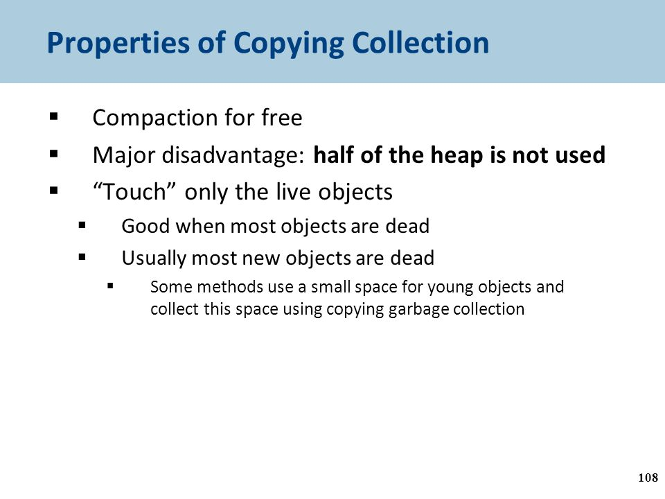 Properties of Copying Collection  Compaction for free  Major disadvantage: half of the heap is not used  Touch only the live objects  Good when most objects are dead  Usually most new objects are dead  Some methods use a small space for young objects and collect this space using copying garbage collection 108
