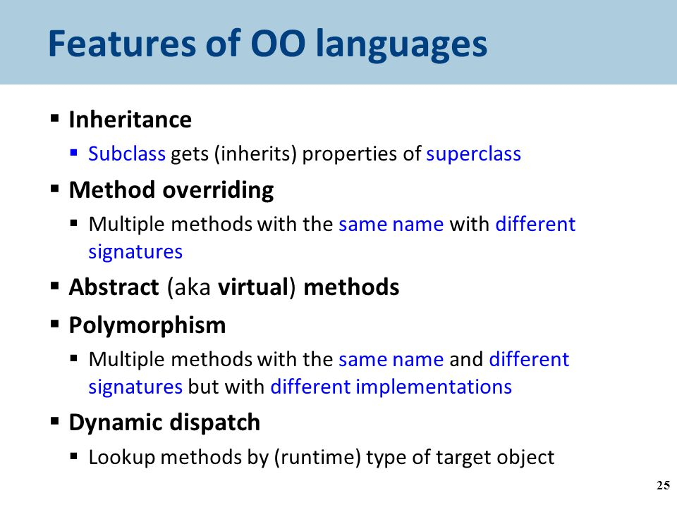 Features of OO languages  Inheritance  Subclass gets (inherits) properties of superclass  Method overriding  Multiple methods with the same name with different signatures  Abstract (aka virtual) methods  Polymorphism  Multiple methods with the same name and different signatures but with different implementations  Dynamic dispatch  Lookup methods by (runtime) type of target object 25