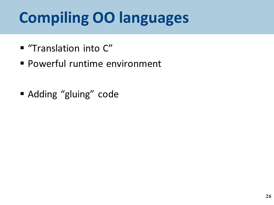 Compiling OO languages  Translation into C  Powerful runtime environment  Adding gluing code 26