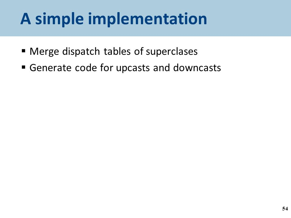 A simple implementation  Merge dispatch tables of superclases  Generate code for upcasts and downcasts 54