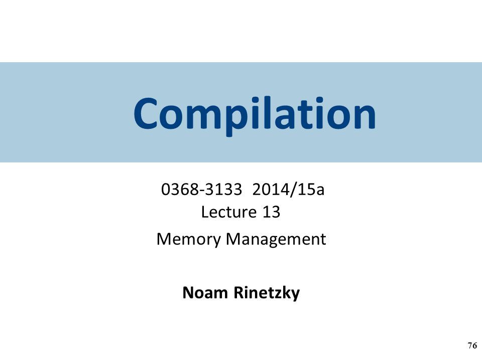 Compilation /15a Lecture 13 Memory Management Noam Rinetzky 76