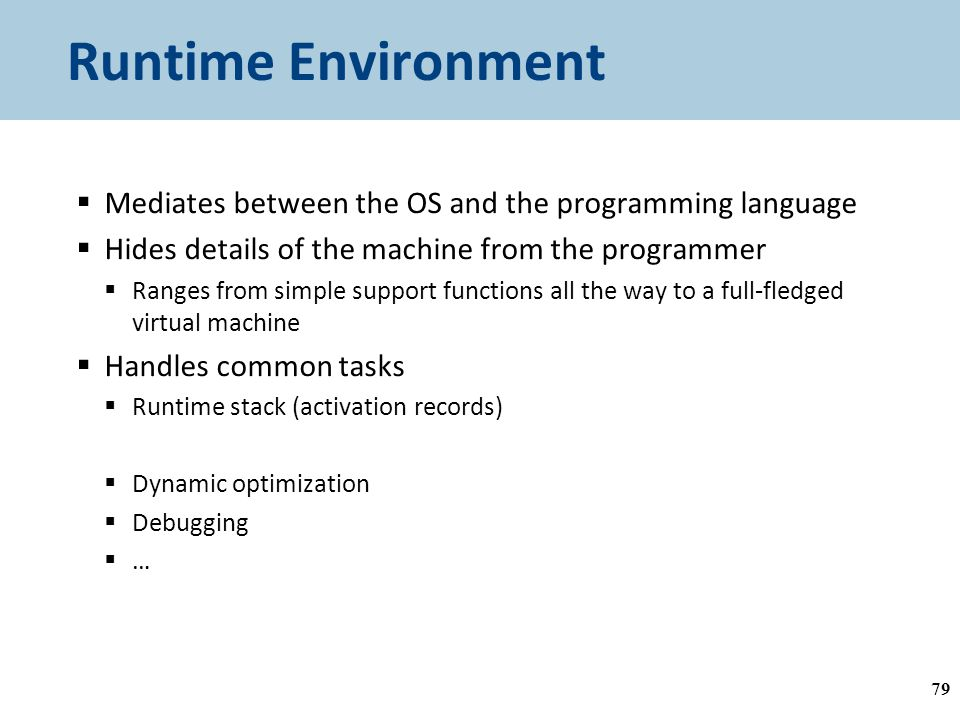 Runtime Environment  Mediates between the OS and the programming language  Hides details of the machine from the programmer  Ranges from simple support functions all the way to a full-fledged virtual machine  Handles common tasks  Runtime stack (activation records)  Memory management  Dynamic optimization  Debugging  … 79