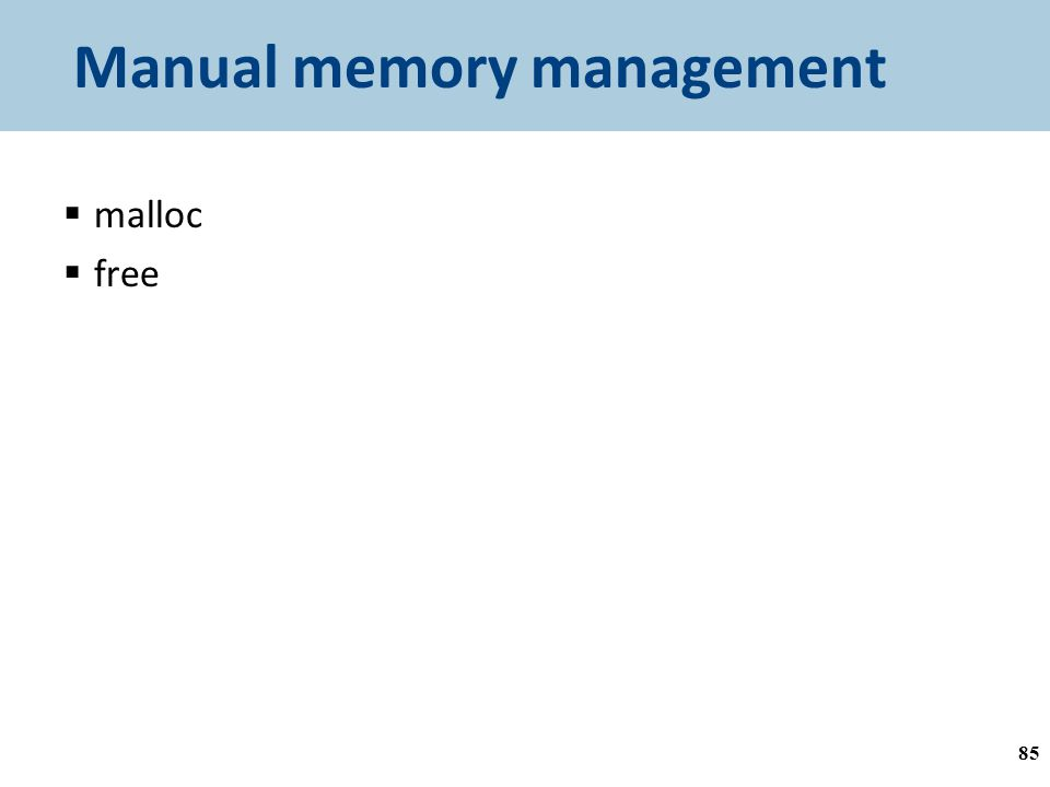 Manual memory management  malloc  free a = malloc(…) ; // do something with a free(a); 85