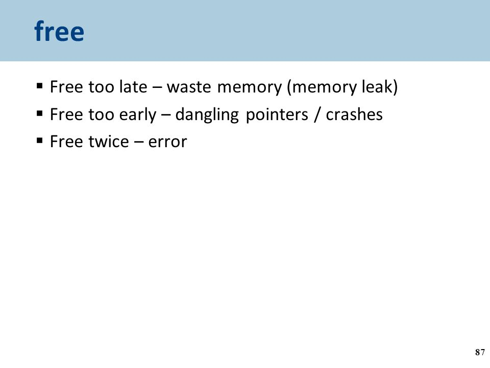 free  Free too late – waste memory (memory leak)  Free too early – dangling pointers / crashes  Free twice – error 87