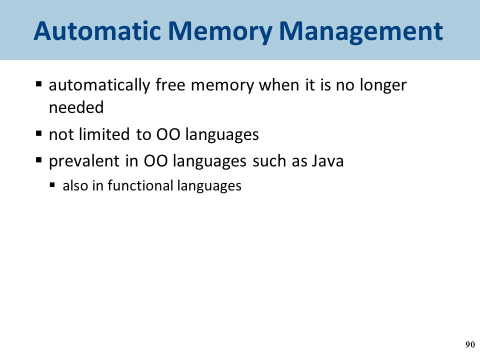 Automatic Memory Management  automatically free memory when it is no longer needed  not limited to OO languages  prevalent in OO languages such as Java  also in functional languages 90