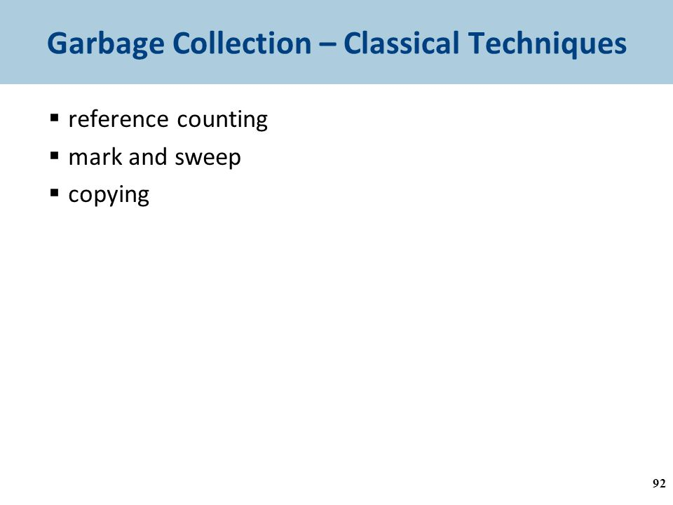 Garbage Collection – Classical Techniques  reference counting  mark and sweep  copying 92