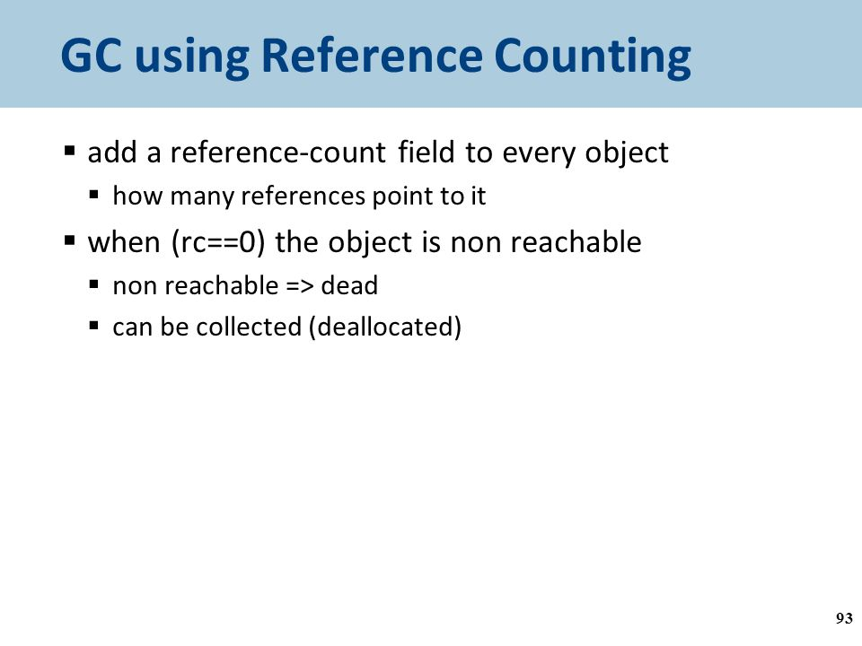 GC using Reference Counting  add a reference-count field to every object  how many references point to it  when (rc==0) the object is non reachable  non reachable => dead  can be collected (deallocated) 93