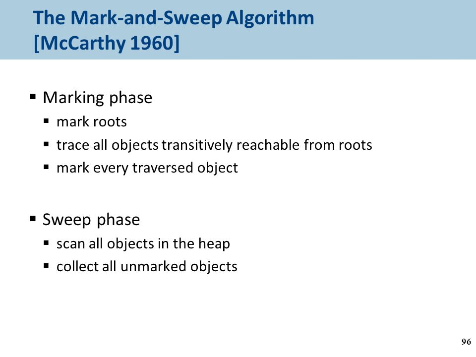 The Mark-and-Sweep Algorithm [McCarthy 1960]  Marking phase  mark roots  trace all objects transitively reachable from roots  mark every traversed object  Sweep phase  scan all objects in the heap  collect all unmarked objects 96