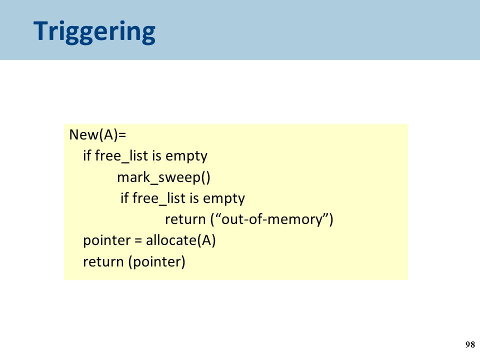 Triggering New(A)= if free_list is empty mark_sweep() if free_list is empty return ( out-of-memory ) pointer = allocate(A) return (pointer) Garbage collection is triggered by allocation 98