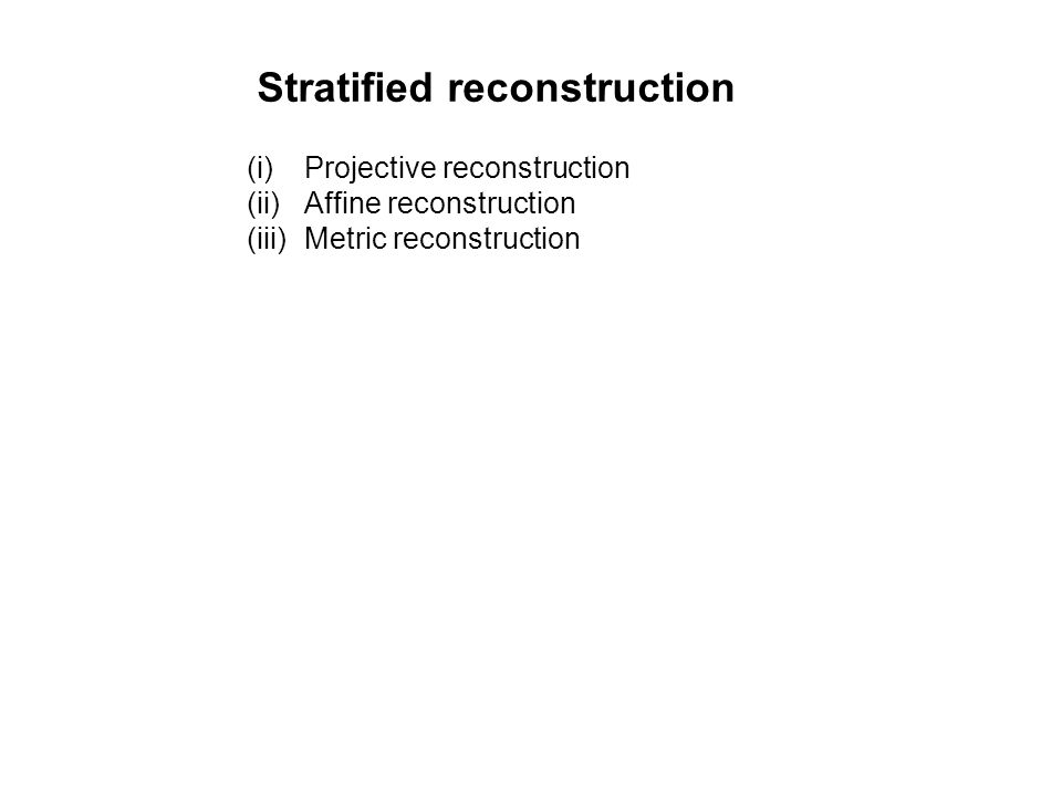 Stratified reconstruction (i)Projective reconstruction (ii)Affine reconstruction (iii)Metric reconstruction