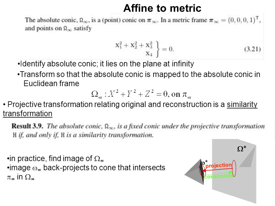 Affine to metric Identify absolute conic; it lies on the plane at infinity Transform so that the absolute conic is mapped to the absolute conic in Euc