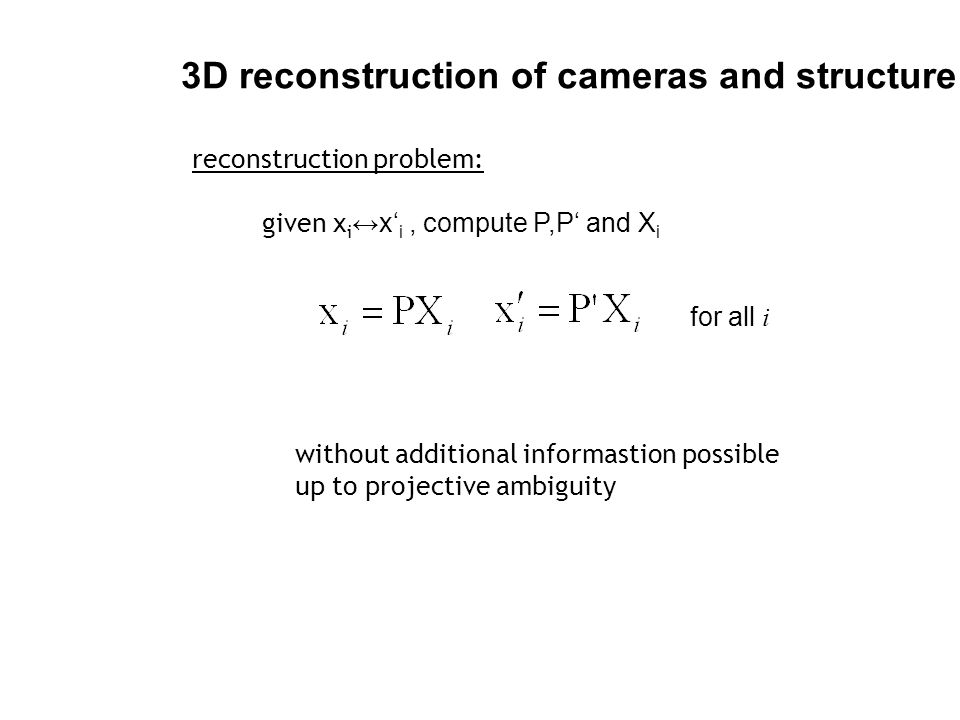 3D reconstruction of cameras and structure given x i ↔x' i, compute P,P' and X i reconstruction problem: for all i without additional informastion pos