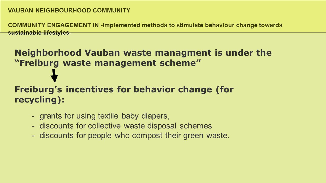VAUBAN NEIGHBOURHOOD COMMUNITY COMMUNITY ENGAGEMENT IN -implemented methods to stimulate behaviour change towards sustainable lifestyles- Neighborhood Vauban waste managment is under the Freiburg waste management scheme -grants for using textile baby diapers, -discounts for collective waste disposal schemes -discounts for people who compost their green waste.