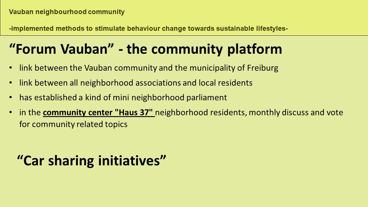 Vauban neighbourhood community -implemented methods to stimulate behaviour change towards sustainable lifestyles- Forum Vauban - the community platform link between the Vauban community and the municipality of Freiburg link between all neighborhood associations and local residents has established a kind of mini neighborhood parliament in the community center Haus 37 neighborhood residents, monthly discuss and vote for community related topics Car sharing initiatives