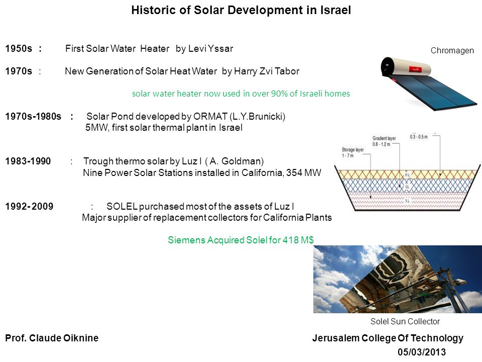 Historic of Solar Development in Israel 1950s : First Solar Water Heater by Levi Yssar 1970s : New Generation of Solar Heat Water by Harry Zvi Tabor solar water heater now used in over 90% of Israeli homes 1970s-1980s : Solar Pond developed by ORMAT (L.Y.Brunicki) 5MW, first solar thermal plant in Israel 1983-1990 : Trough thermo solar by Luz I ( A.