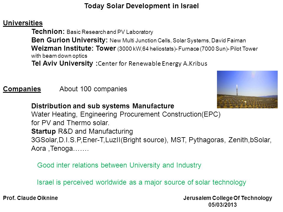 Today Solar Development in Israel Universities Technion: Basic Research and PV Laboratory Ben Gurion University: New Multi Junction Cells, Solar Systems, David Faiman Weizman Institute: Tower (3000 kW,64 heliostats)- Furnace (7000 Sun)- Pilot Tower with beam down optics Tel Aviv University : Center for Renewable Energy A.Kribus Companies About 100 companies Distribution and sub systems Manufacture Water Heating, Engineering Procurement Construction(EPC) for PV and Thermo solar.