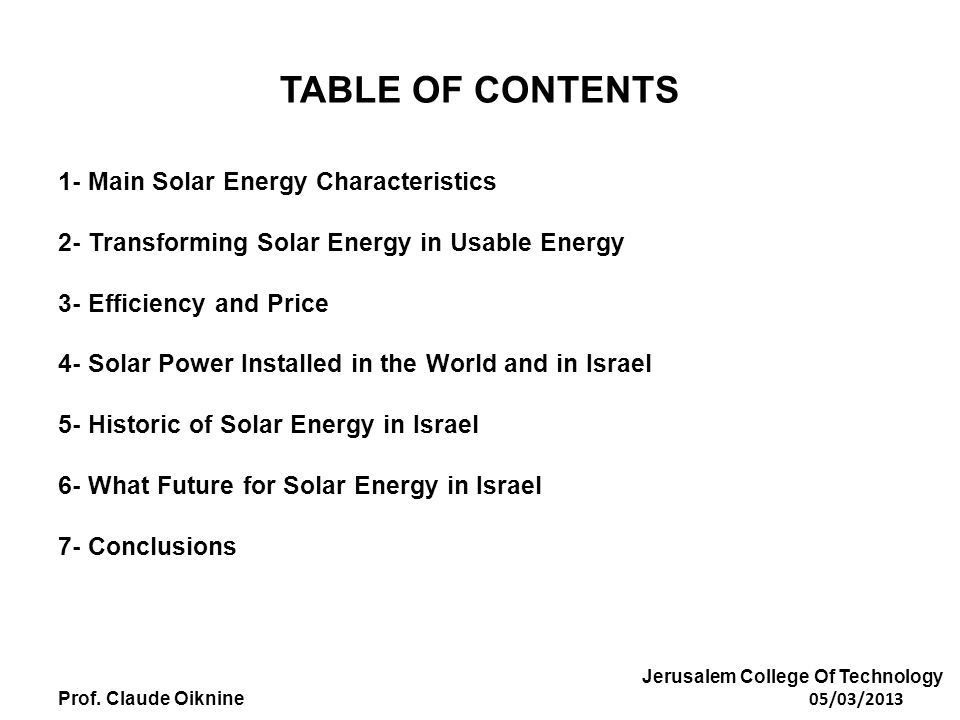 TABLE OF CONTENTS 1- Main Solar Energy Characteristics 2- Transforming Solar Energy in Usable Energy 3- Efficiency and Price 4- Solar Power Installed in the World and in Israel 5- Historic of Solar Energy in Israel 6- What Future for Solar Energy in Israel 7- Conclusions Jerusalem College Of Technology Prof.