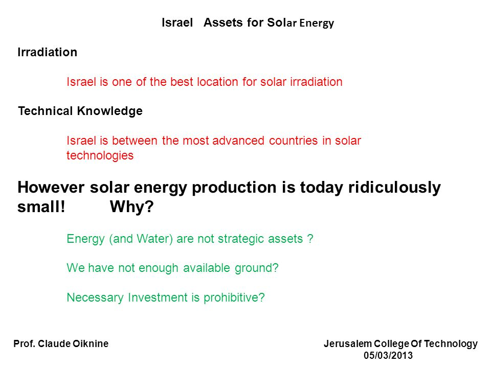 Israel Assets for Sol ar Energy Irradiation Israel is one of the best location for solar irradiation Technical Knowledge Israel is between the most advanced countries in solar technologies However solar energy production is today ridiculously small.