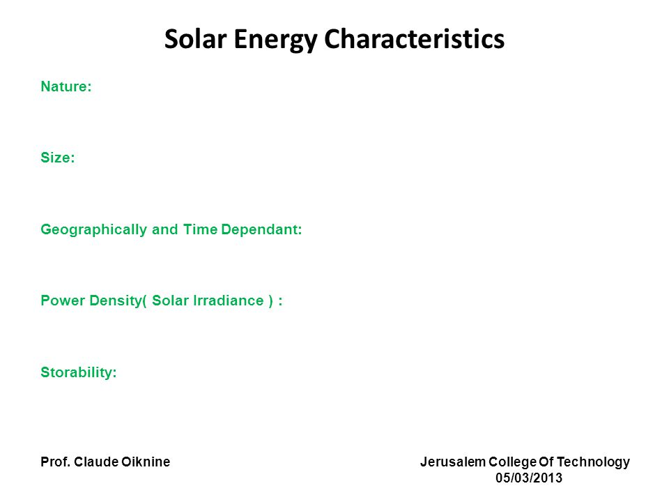 Solar Energy Characteristics Nature: Size: Geographically and Time Dependant: Power Density( Solar Irradiance ) : Storability: Prof.