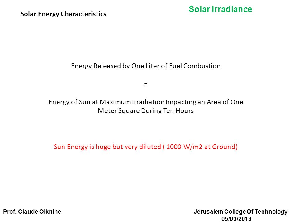 Solar Irradiance Energy Released by One Liter of Fuel Combustion = Energy of Sun at Maximum Irradiation Impacting an Area of One Meter Square During Ten Hours Sun Energy is huge but very diluted ( 1000 W/m2 at Ground) Solar Energy Characteristics Prof.