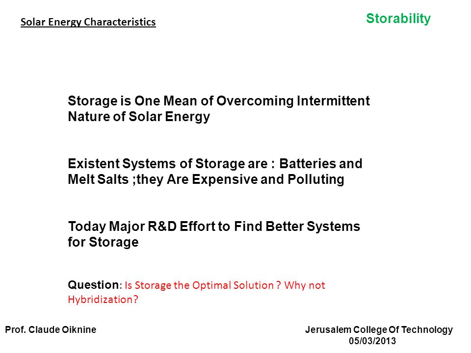 Storability Storage is One Mean of Overcoming Intermittent Nature of Solar Energy Existent Systems of Storage are : Batteries and Melt Salts ;they Are Expensive and Polluting Today Major R&D Effort to Find Better Systems for Storage Question : Is Storage the Optimal Solution .