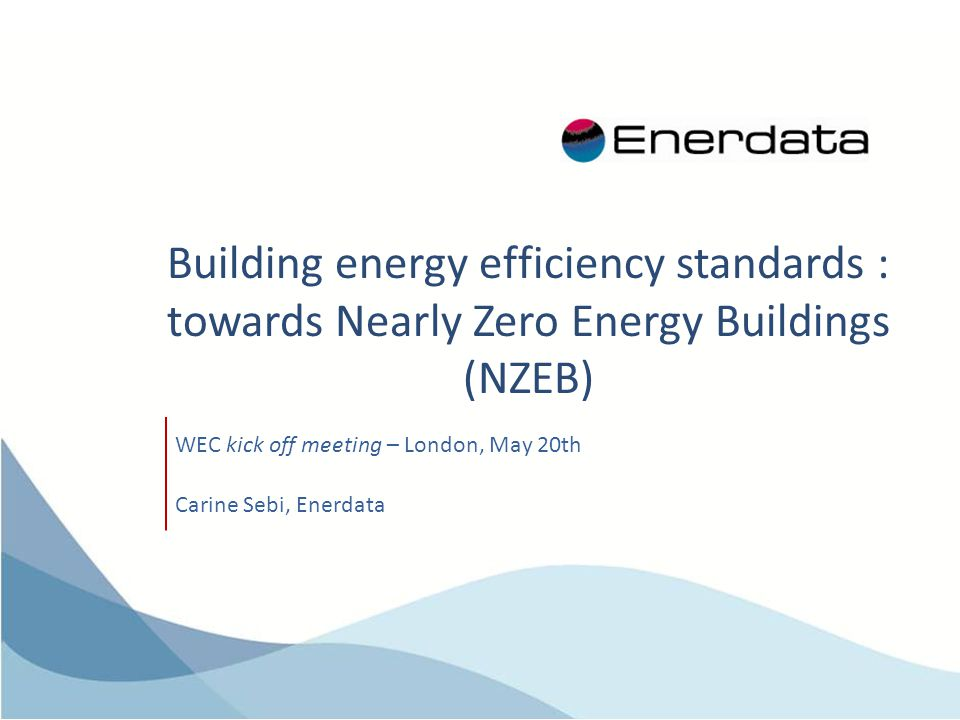 Building energy efficiency standards : towards Nearly Zero Energy Buildings (NZEB) WEC kick off meeting – London, May 20th Carine Sebi, Enerdata